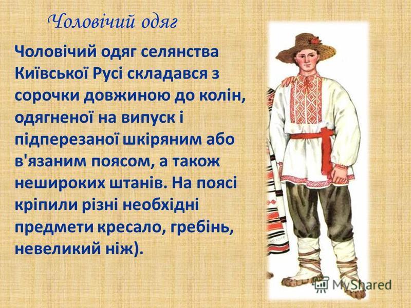 Чоловічий одяг Чоловічий одяг селянства Київської Русі складався з сорочки довжиною до колін, одягненої на випуск і підперезаної шкіряним або в'язаним поясом, а також нешироких штанів. На поясі кріпили різні необхідні предмети кресало, гребінь, невел