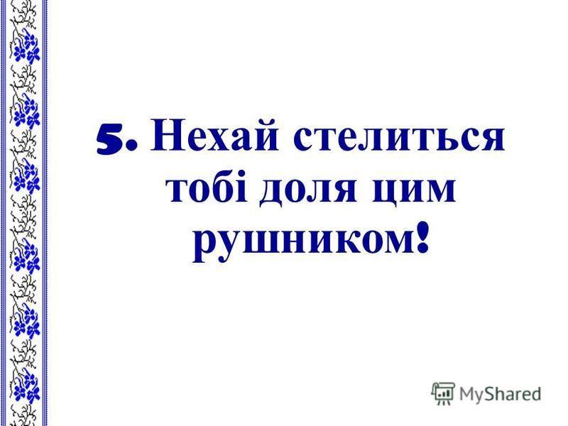 5. Нехай стелиться тобі доля цим рушником !