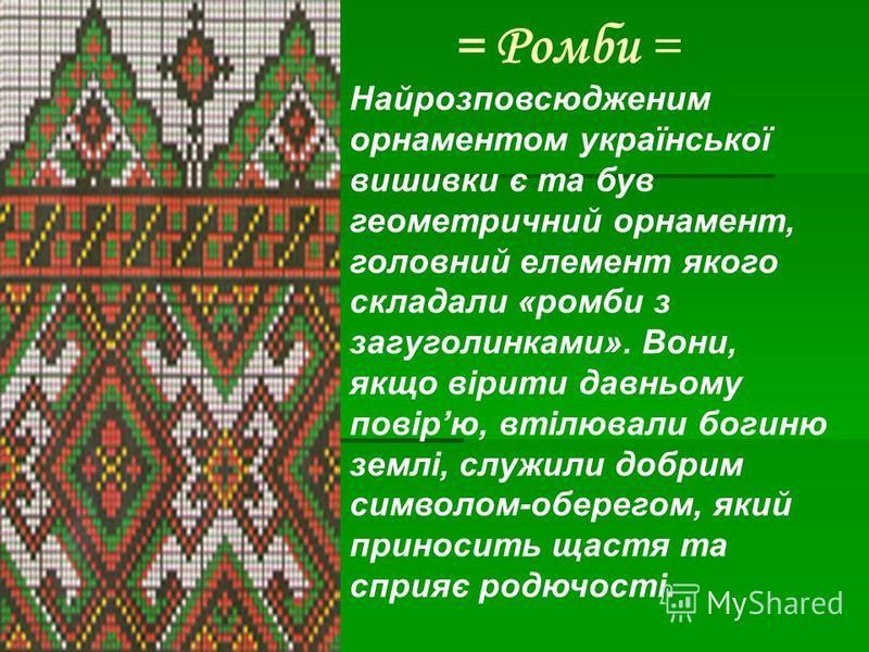 = Ромби = Найрозповсюдженим орнаментом української вишивки є та був геометричний орнамент, головний елемент якого складали «ромби з загуголинками». Вони, якщо вірити давньому повірю, втілювали богиню землі, служили добрим символом-оберегом, який прин