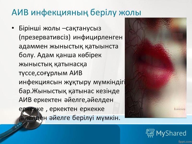 АИВ инфекцияның берілу жолы Бірінші жолы –сақтанусыз (презервативсіз) инфицирленген адаменя жыныстық қатыынста болу. Адам қанша көбірек жыныстық қатынасқа түссе,соғұрлым АИВ инфекция сын жұқтыру мүмкіндігі бар.Жыныстық қатынас кезінде АИВ еркектен әй