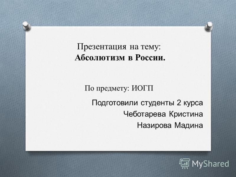 Презентация на тему: Абсолютизм в России. По предмету: ИОГП Подготовили студенты 2 курса Чеботарева Кристина Назирова Мадина