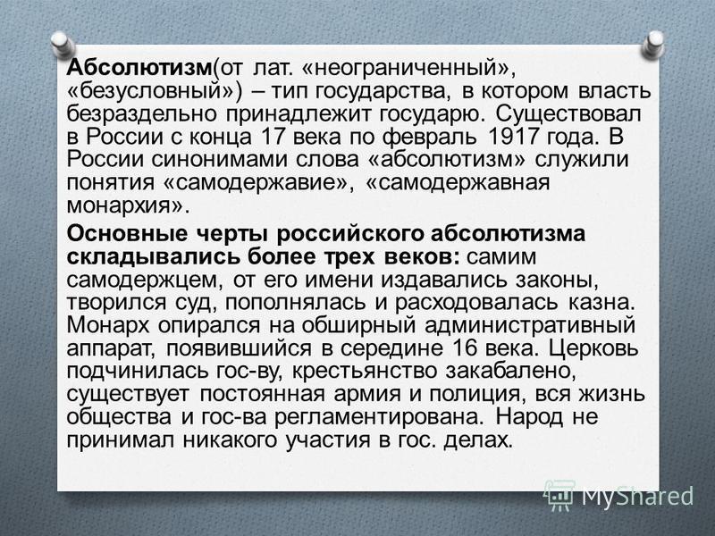 Абсолютизм ( от лат. « неограниченный », « безусловный ») – тип государства, в котором власть безраздельно принадлежит государю. Существовал в России с конца 17 века по февраль 1917 года. В России синонимами слова « абсолютизм » служили понятия « сам