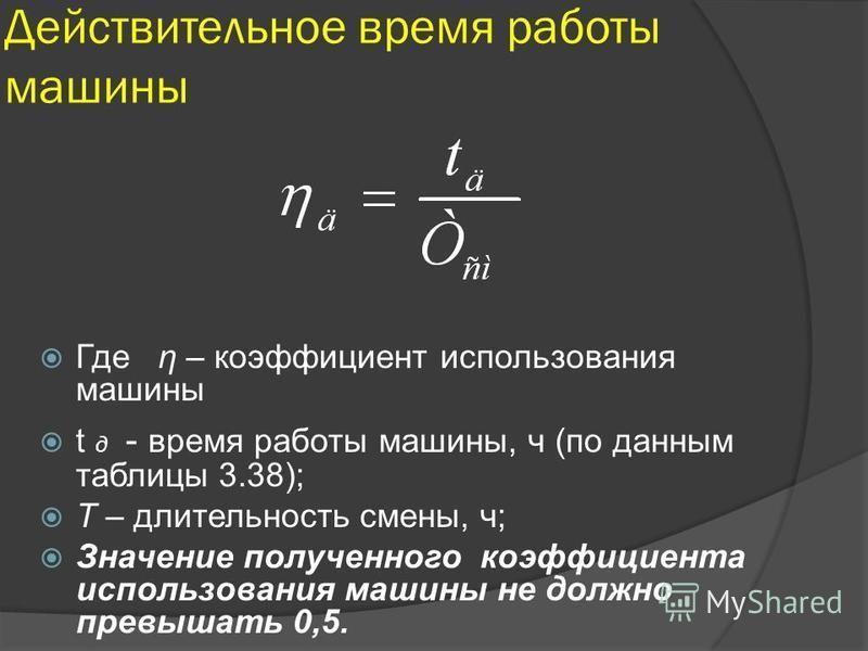 Действительное время работы машины Где η – коэффициент использования машины t д - время работы машины, ч (по данным таблицы 3.38); T – длительность смены, ч; Значение полученного коэффициента использования машины не должно превышать 0,5.