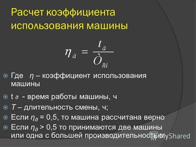 Расчет коэффициента использования машины Где η – коэффициент использования машины t д - время работы машины, ч T – длительность смены, ч; Если η д = 0,5, то машина рассчитана верно Если η д > 0,5 то принимаются две машины или одна с большей производи