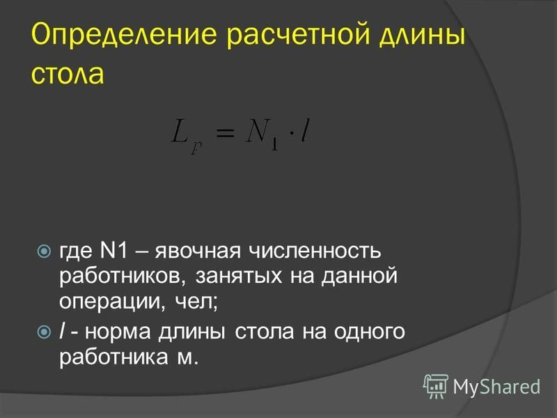 Определение расчетной длины стола где N1 – явочная численность работников, занятых на данной операции, чел; l - норма длины стола на одного работника м.