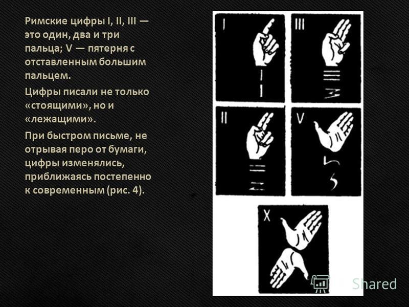 Римские цифры I, II, III это один, два и три пальца; V пятерня с отставленным большим пальцем. Цифры писали не только «стоящими», но и «лежащими». При быстром письме, не отрывая перо от бумаги, цифры изменялись, приближаясь постепенно к современным (