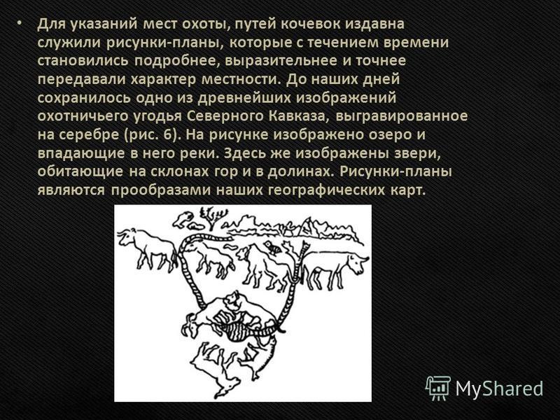 Для указаний мест охоты, путей кочевок издавна служили рисунки-планы, которые с течением времени становились подробнее, выразительнее и точнее передавали характер местности. До наших дней сохранилось одно из древнейших изображений охотничьего угодья