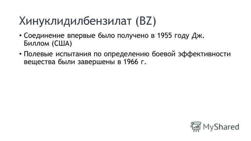 Хинуклидилбензилат (BZ) Соединение впервые было получено в 1955 году Дж. Биллом (США) Полевые испытания по определению боевой эффективности вещества были завершены в 1966 г.