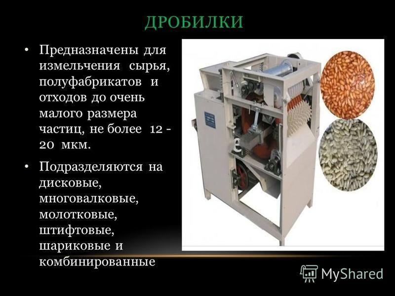 Предназначены для измельчения сырья, полуфабрикатов и отходов до очень малого размера частиц, не более 12 - 20 мкм. Подразделяются на дисковые, многовалковые, молотковые, штифтовые, шариковые и комбинированные ДРОБИЛКИ