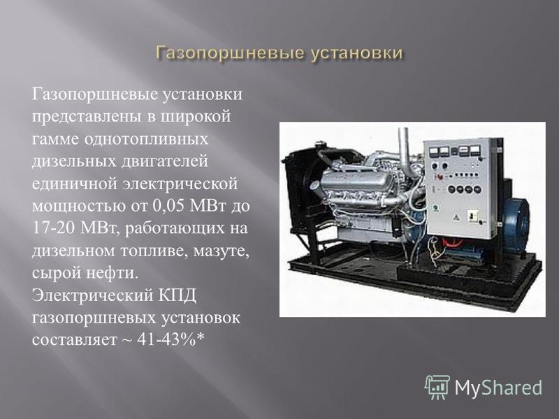 Газопоршневые установки представлены в широкой гамме одно топливных дизельных двигателей единичной электрической мощностью от 0,05 МВт до 17-20 МВт, работающих на дизельном топливе, мазуте, сырой нефти. Электрический КПД газопоршневых установок соста