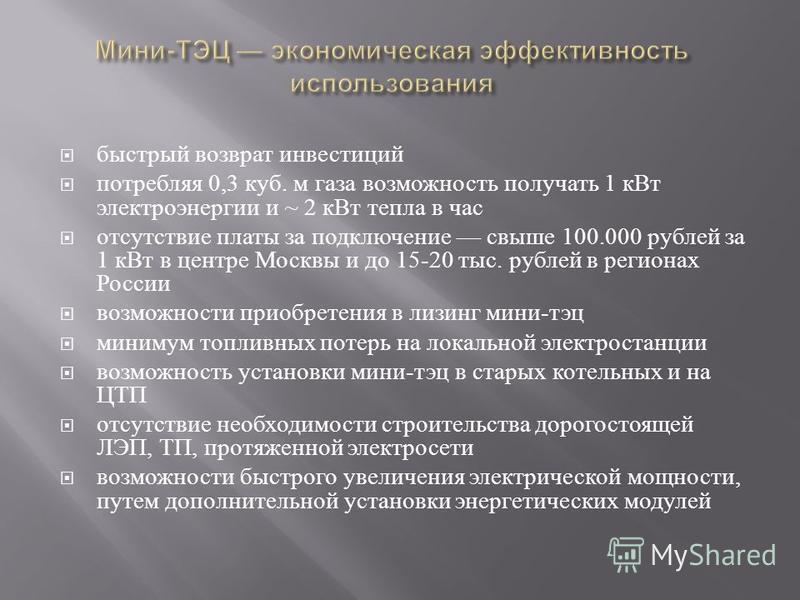 быстрый возврат инвестиций потребляя 0,3 куб. м газа возможность получать 1 к Вт электроэнергии и ~ 2 к Вт тепла в час отсутствие платы за подключение свыше 100.000 рублей за 1 к Вт в центре Москвы и до 15-20 тыс. рублей в регионах России возможности