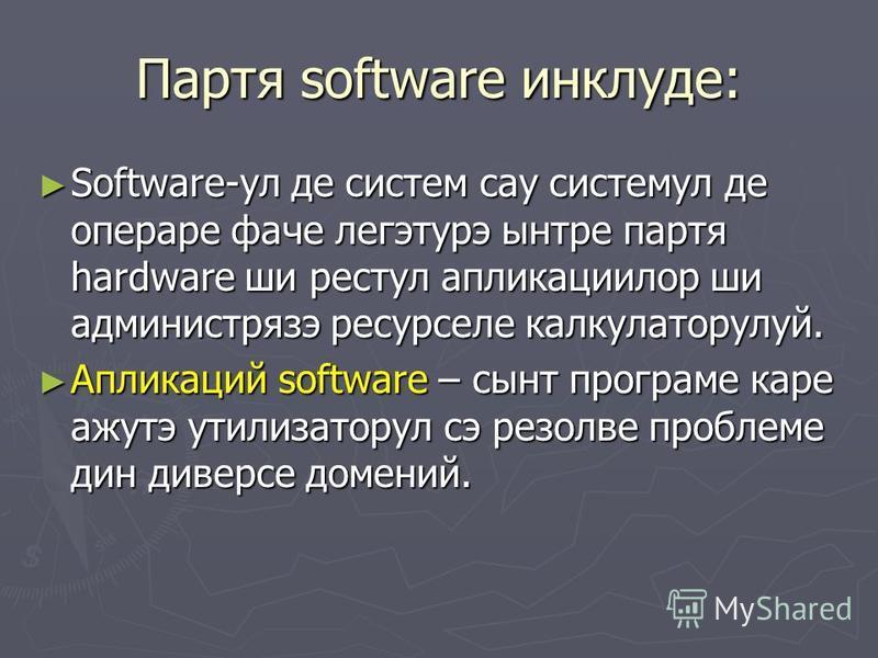 Партя software инклуде: Software-ул де систем сау системул де опера ваче легэтурэ сынтре партия hardware шире стул апликациилор ши администрязэ ресурселе калькуляторулуй. Software-ул де систем сау системул де опера ваче легэтурэ сынтре партия hardwar