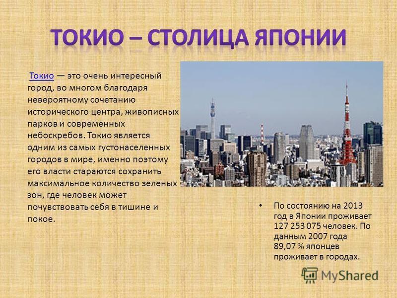 По состоянию на 2013 год в Японии проживает 127 253 075 человек. По данным 2007 года 89,07 % японцев проживает в городах. Токио это очень интересный город, во многом благодаря невероятному сочетанию исторического центра, живописных парков и современн