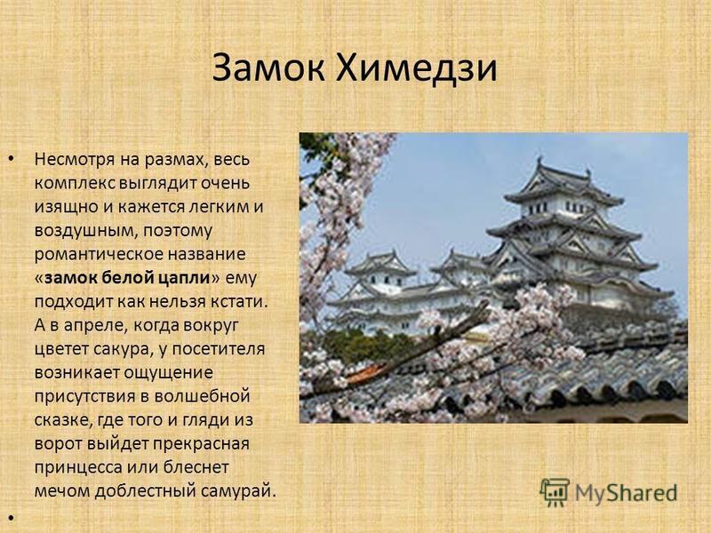 Замок Химедзи Несмотря на размах, весь комплекс выглядит очень изящно и кажется легким и воздушным, поэтому романтическое название «замок белой цапли» ему подходит как нельзя кстати. А в апреле, когда вокруг цветет сакура, у посетителя возникает ощущ