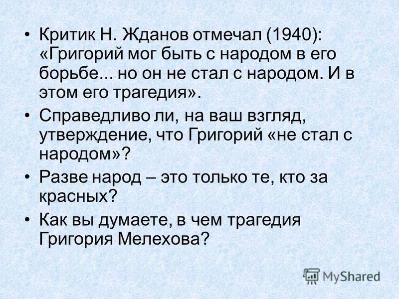 Критик Н. Жданов отмечал (1940): «Григорий мог быть с народом в его борьбе... но он не стал с народом. И в этом его трагедия». Справедливо ли, на ваш взгляд, утверждение, что Григорий «не стал с народом»? Разве народ – это только те, кто за красных?