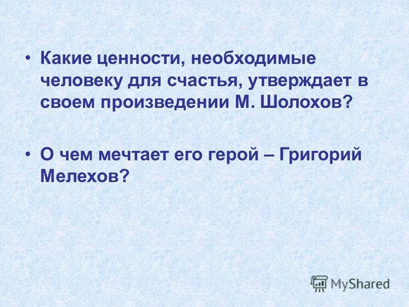 Какие ценности, необходимые человеку для счастья, утверждает в своем произведении М. Шолохов? О чем мечтает его герой – Григорий Мелехов?
