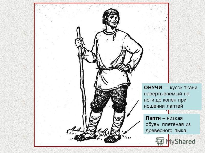 ОНУЧИ кусок ткани, навертываемый на ноги до колен при ношении лаптей Лапти – низкая обувь, плетёная из древесного лыка.