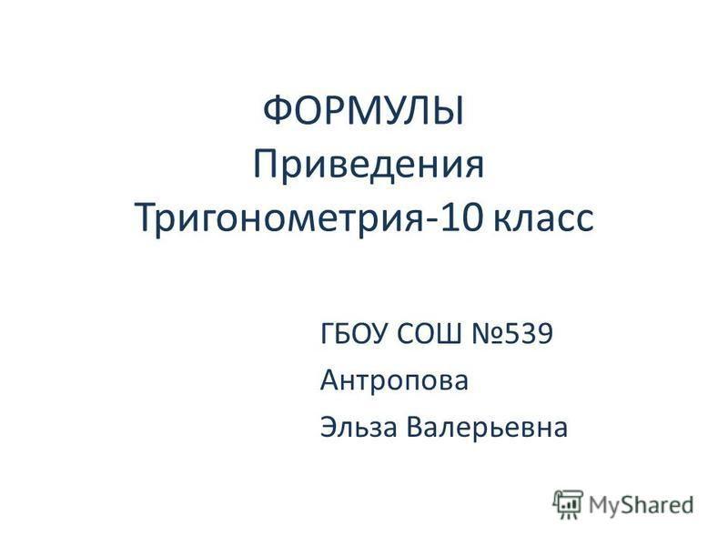ФОРМУЛЫ Приведения Тригонометрия-10 класс ГБОУ СОШ 539 Антропова Эльза Валерьевна