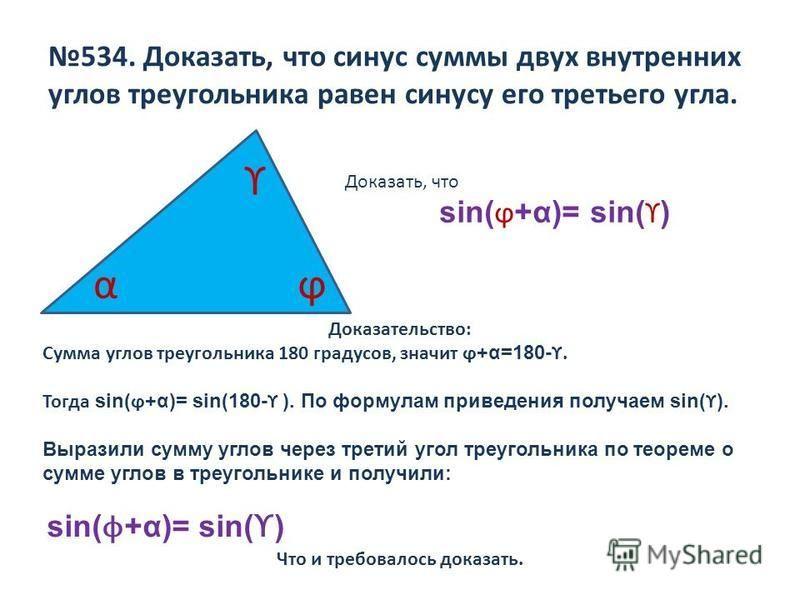 534. Доказать, что синус суммы двух внутренних углов треугольника равен синусу его третьего угла. α ϒ ϕ Доказать, что sin( ϕ +α)= sin( ϒ ) Доказательство: Сумма углов треугольника 180 градусов, значит ϕ +α=180- ϒ. Тогда sin( ϕ +α)= sin(180- ϒ ). По ф