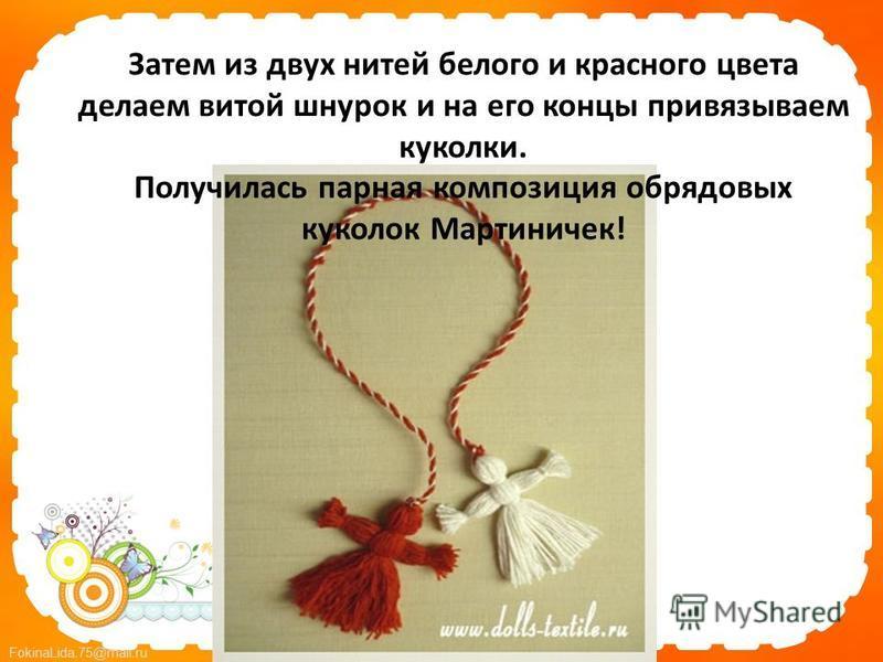 FokinaLida.75@mail.ru Затем из двух нитей белого и красного цвета делаем витой шнурок и на его концы привязываем куколки. Получилась парная композиция обрядовых куколок Мартиничек!