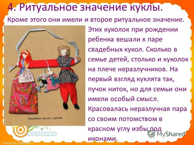 FokinaLida.75@mail.ru 4. Ритуальное значение куклы. Кроме этого они имели и второе ритуальное значение. Этих куколок при рождении ребенка вешали к паре свадебных кукол. Сколько в семье детей, столько и куколок на плече неразлучников. На первый взгляд