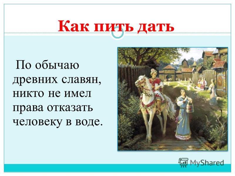 Как пить дать По обычаю древних славян, никто не имел права отказать человеку в воде.