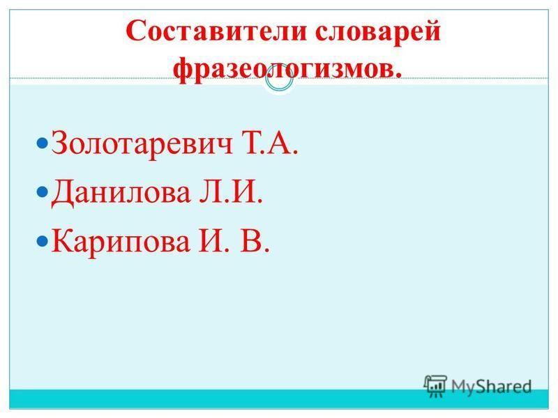 Составители словарей фразеологизмов. Золотаревич Т.А. Данилова Л.И. Карипова И. В.
