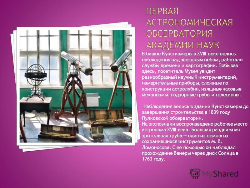 В башне Кунсткамеры в XVIII веке велись наблюдения над звездным небом, работали службы времени и картографии. Побывав здесь, посетитель Музея увидит разнообразный научный инструментарий, измерительные приборы, сложные по конструкции астролябии, изящн