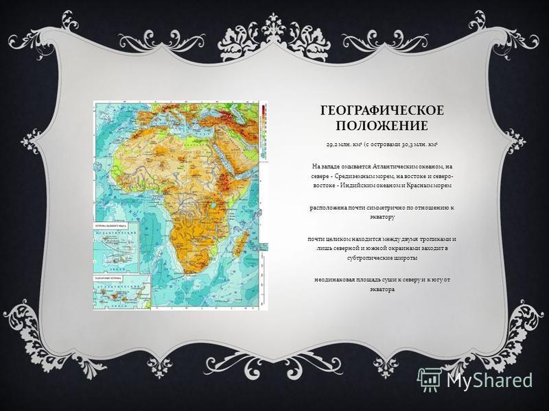 ГЕОГРАФИЧЕСКОЕ ПОЛОЖЕНИЕ 29,2 млн. км 2 ( с островами 30,3 млн. км 2 На западе омывается Атлантическим океаном, на севере - Средиземным морем, на востоке и северо - востоке - Индийским океаном и Красным морем расположена почти симметрично по отношени