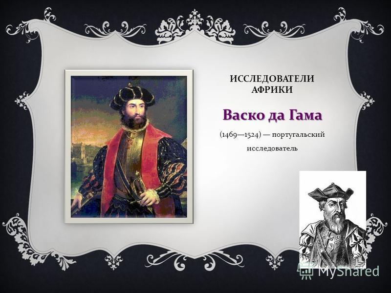 ИССЛЕДОВАТЕЛИ АФРИКИ Васко да Гама Васко да Гама (14691524) португальский исследователь