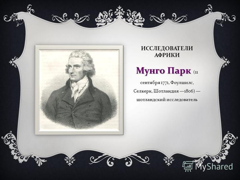 ИССЛЕДОВАТЕЛИ АФРИКИ Мунго Парк Мунго Парк (11 сентября 1771, Фоулшилс, Селкерк, Шотландия 1806) шотландский исследователь