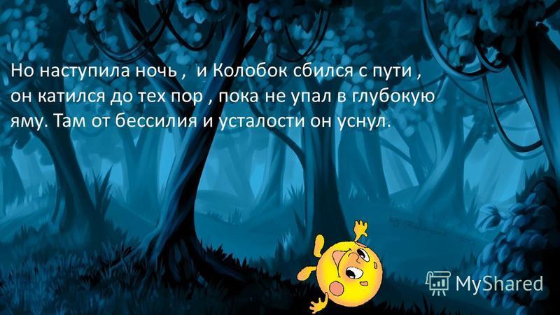 Но наступила ночь, и Колобок сбился с пути, он катился до тех пор, пока не упал в глубокую яму. Там от бессилия и усталости он уснул.