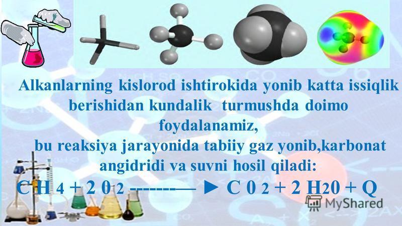 . Alkanlarning kislorod ishtirokida yonib katta issiqlik berishidan kundalik turmushda doimo foydalanamiz, bu reaksiya jarayonida tabiiy gaz yonib,karbonat angidridi va suvni hosil qiladi: C H 4 + 2 0 2 ------- C 0 2 + 2 H 2 0 + Q