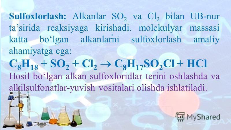 . Sulfoxlorlash: Alkanlar SO 2 va Сl 2 bilan UB-nur tasirida reaksiyaga kirishadi. molekulyar massasi katta bolgan alkanlarni sulfoxlorlash amaliy ahamiyatga ega: C 8 H 18 + SO 2 + Cl 2 C 8 H 17 SO 2 Cl + HCl Hosil bolgan alkan sulfoxloridlar terini