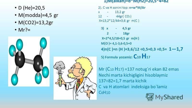 D (He)=20,5 M(modda)=4,5 gr M(CO2)=13,2gr Mr?= 1)M(alkan)=d*M(H2)=20,5*4=82 3) x - 4,5 gr 2 - 18gr X=2*4,5/18=0,5 gr m(H ) M(O )= 4,1-3,6-0,5=0 4)n(C )=n (H )=3,6/12 ÷0,5=0,3 ÷0,5= 11,7 5) Formula yozamiz: C 10 H 17 2). C va H sonini top: n=w*M/Ar x