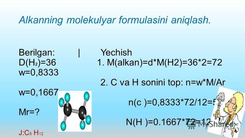 Alkanning molekulyar formulasini aniqlash. Berilgan: | Yechish D(H 2 )=36 1. M(alkan)=d*M(H2)=36*2=72 w=0,8333 2. C va H sonini top: n=w*M/Ar w=0,1667 n(c )=0,8333*72/12=5 Mr=? N(H )=0.1667*72=12 J:C 5 H 12