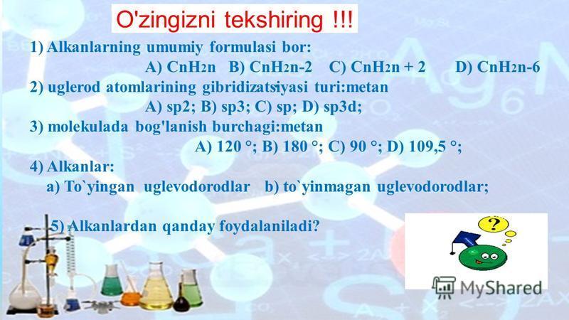 . 1) Alkanlarning umumiy formulasi bor: A) CnH 2 n B) CnH 2 n-2 C) CnH 2 n + 2 D) CnH 2 n-6 2) uglerod atomlarining gibridizatsiyasi turi:metan A) sp2; B) sp3; C) sp; D) sp3d; 3) molekulada bog'lanish burchagi:metan A) 120 °; B) 180 °; C) 90 °; D) 10