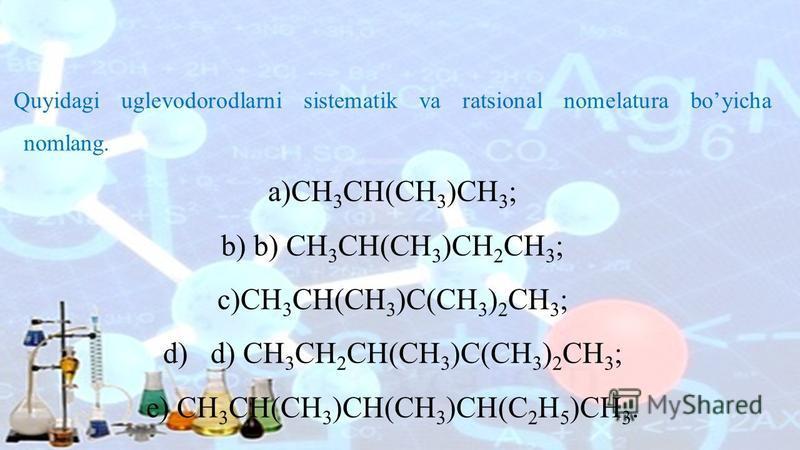 Quyidagi uglevodorodlarni sistematik va ratsional nomelatura boyicha nomlang. a)CH 3 CH(CH 3 )CH 3 ; b) b) CH 3 CH(CH 3 )CH 2 CH 3 ; c)CH 3 CH(CH 3 )C(CH 3 ) 2 CH 3 ; d) d) CH 3 CH 2 CH(CH 3 )C(CH 3 ) 2 CH 3 ; e) CH 3 CH(CH 3 )CH(CH 3 )CH(C 2 H 5 )CH