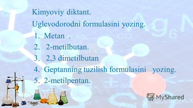 Kimyoviy diktant. Uglevodorodni formulasini yozing. 1. Metan. 2. 2-metilbutan. 3. 2,3 dimetilbutan 4. Geptanning tuzilish formulasini yozing. 5. 2-metilpentan.