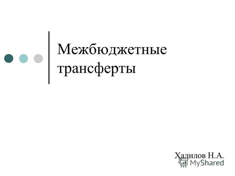 Межбюджетные трансферты Халилов Н.А.