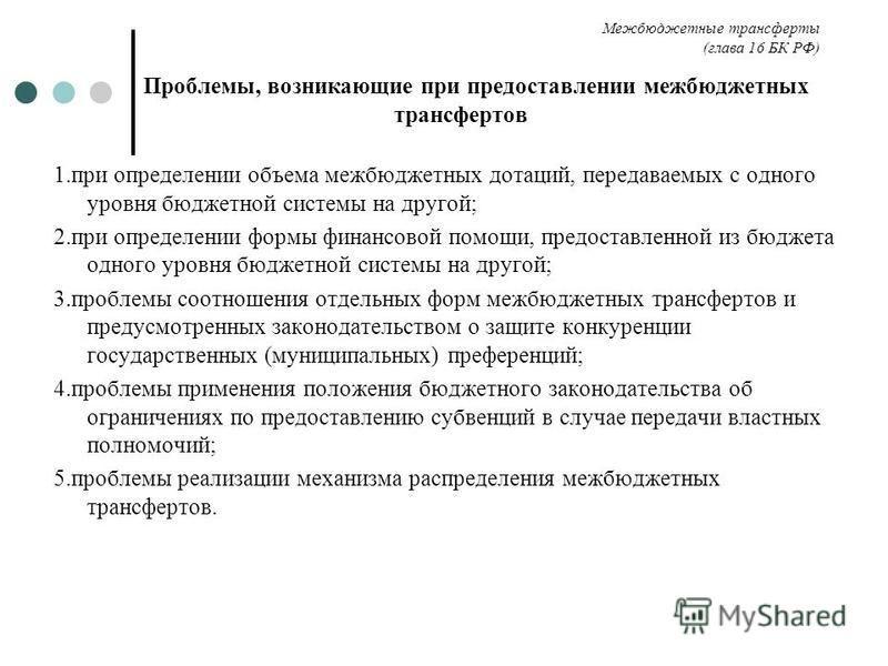 Межбюджетные трансферты (глава 16 БК РФ) Проблемы, возникающие при предоставлении межбюджетных трансфертов 1. при определении объема межбюджетных дотаций, передаваемых с одного уровня бюджетной системы на другой; 2. при определении формы финансовой п