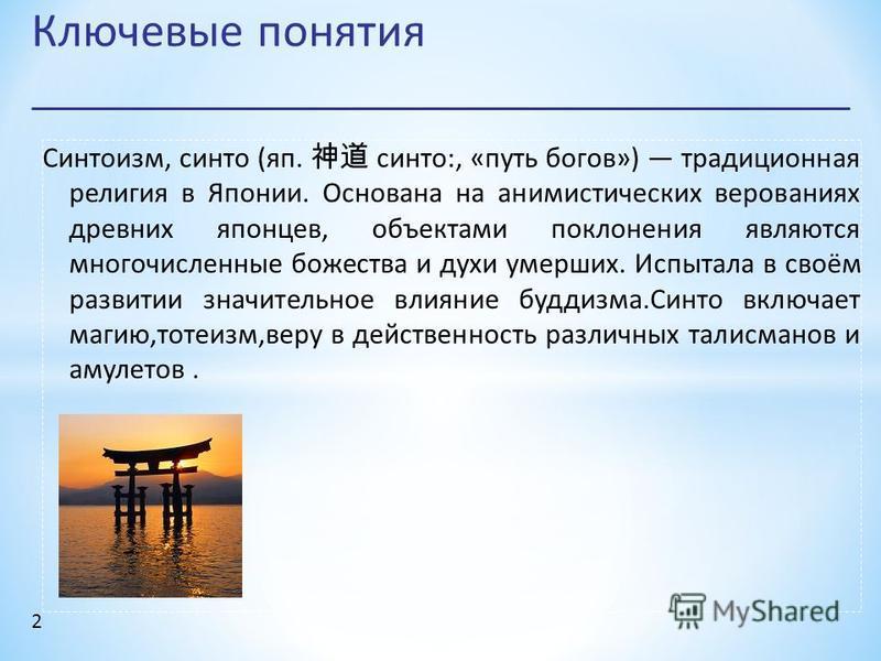Ключевые понятия 2 Синтоизм, синто (яп. синто:, «путь богов») традиционная религия в Японии. Основана на анимистических верованиях древних японцев, объектами поклонения являются многочисленные божества и духи умерших. Испытала в своём развитии значит