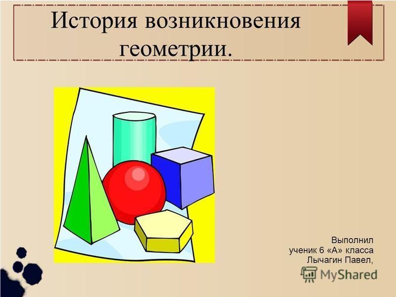 История возникновения геометрии. Выполнил ученик 6 «А» класса Лычагин Павел,
