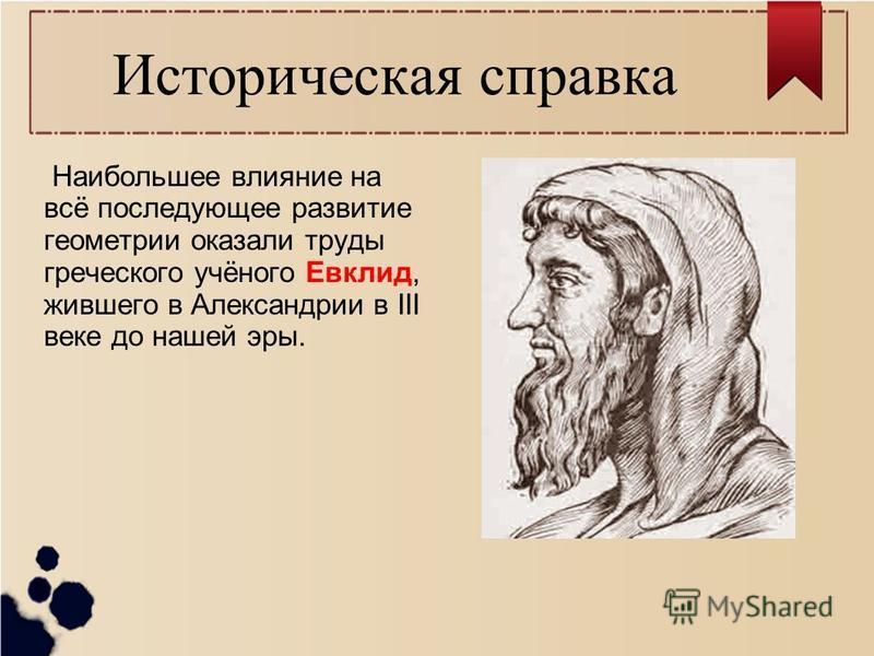 Историческая справка Наибольшее влияние на всё последующее развитие геометрии оказали труды греческого учёного Евклид, жившего в Александрии в III веке до нашей эры.