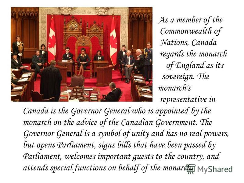As a member of the Commonwealth of Nations, Canada regards the monarch of England as its sovereign. The monarch's representative in Canada is the Governor General who is appointed by the monarch on the advice of the Canadian Government. The Governor