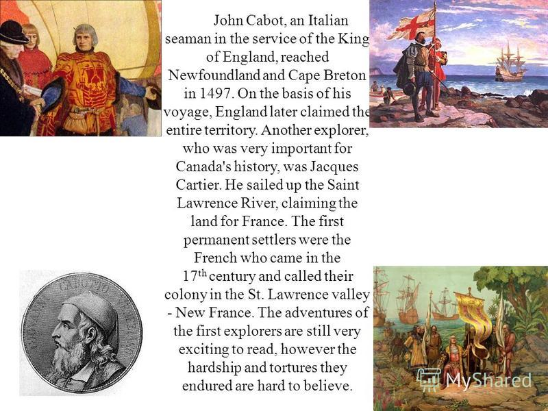 John Cabot, an Italian seaman in the service of the King of England, reached Newfoundland and Cape Breton in 1497. On the basis of his voyage, England later claimed the entire territory. Another explorer, who was very important for Canada's history,