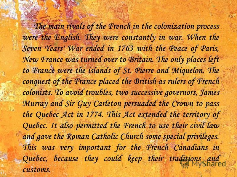 The main rivals of the French in the colonization process were the English. They were constantly in war. When the Seven Years' War ended in 1763 with the Peace of Paris, New France was turned over to Britain. The only places left to France were the i