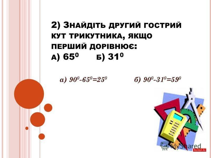 2) З НАЙДІТЬ ДРУГИЙ ГОСТРИЙ КУТ ТРИКУТНИКА, ЯКЩО ПЕРШИЙ ДОРІВНЮЄ : А ) 65 0 Б ) 31 0 а) 90 0 -65 0 =25 0 б) 90 0 -31 0 =59 0