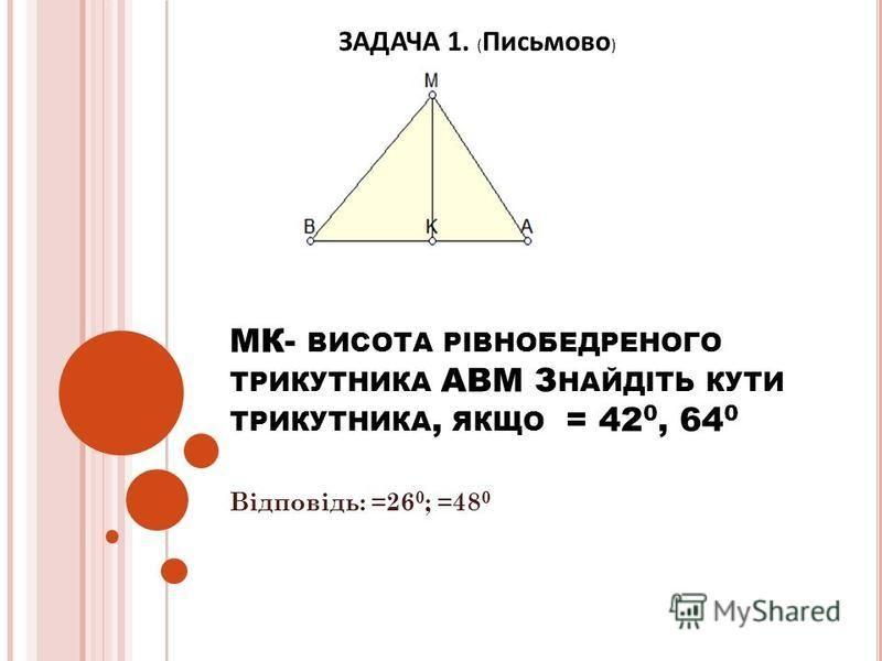 МК- ВИСОТА РІВНОБЕДРЕНОГО ТРИКУТНИКА АВМ З НАЙДІТЬ КУТИ ТРИКУТНИКА, ЯКЩО = 42 0, 64 0 Відповідь: =26 0 ; =48 0 ЗАДАЧА 1. ( Письмово )