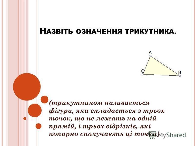 Н АЗВІТЬ ОЗНАЧЕННЯ ТРИКУТНИКА. (трикутником називається фігура, яка складається з трьох точок, що не лежать на одній прямій, і трьох відрізків, які попарно сполучають ці точки)